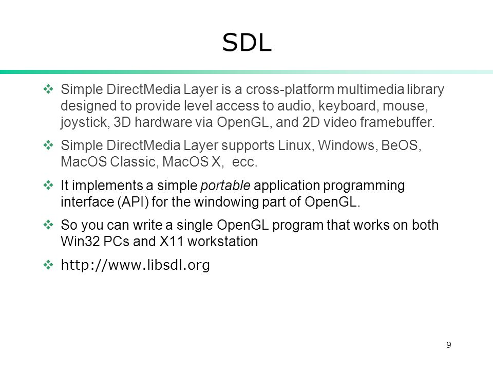 9 SDL Simple DirectMedia Layer is a cross-platform multimedia library designed to provide level access to audio, keyboard, mouse, joystick, 3D hardware via OpenGL, and 2D video framebuffer.