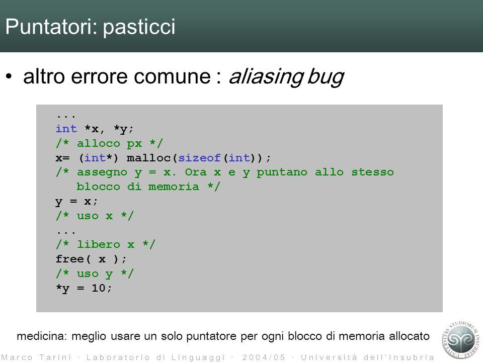 M a r c o T a r i n i L a b o r a t o r i o d i L i n g u a g g i 2 0 0 4 / 0 5 U n i v e r s i t à d e l l I n s u b r i a Puntatori: pasticci altro errore comune : aliasing bug...