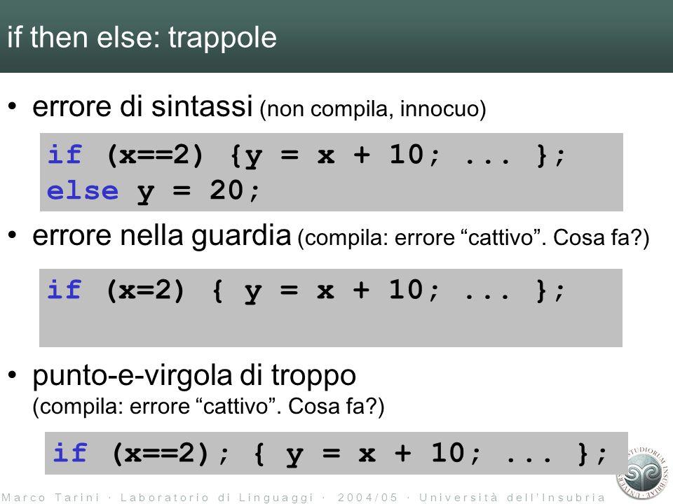 M a r c o T a r i n i L a b o r a t o r i o d i L i n g u a g g i 2 0 0 4 / 0 5 U n i v e r s i t à d e l l I n s u b r i a if then else: trappole errore di sintassi (non compila, innocuo) errore nella guardia (compila: errore cattivo.