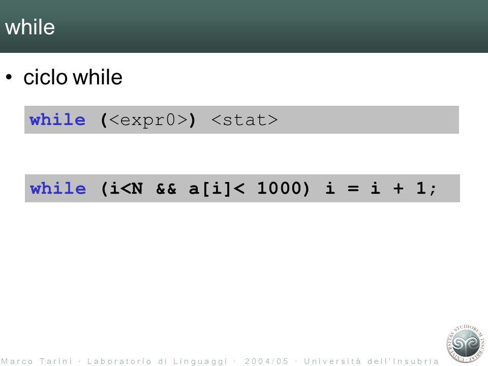 M a r c o T a r i n i L a b o r a t o r i o d i L i n g u a g g i 2 0 0 4 / 0 5 U n i v e r s i t à d e l l I n s u b r i a while ciclo while while ( ) while (i<N && a[i]< 1000) i = i + 1;