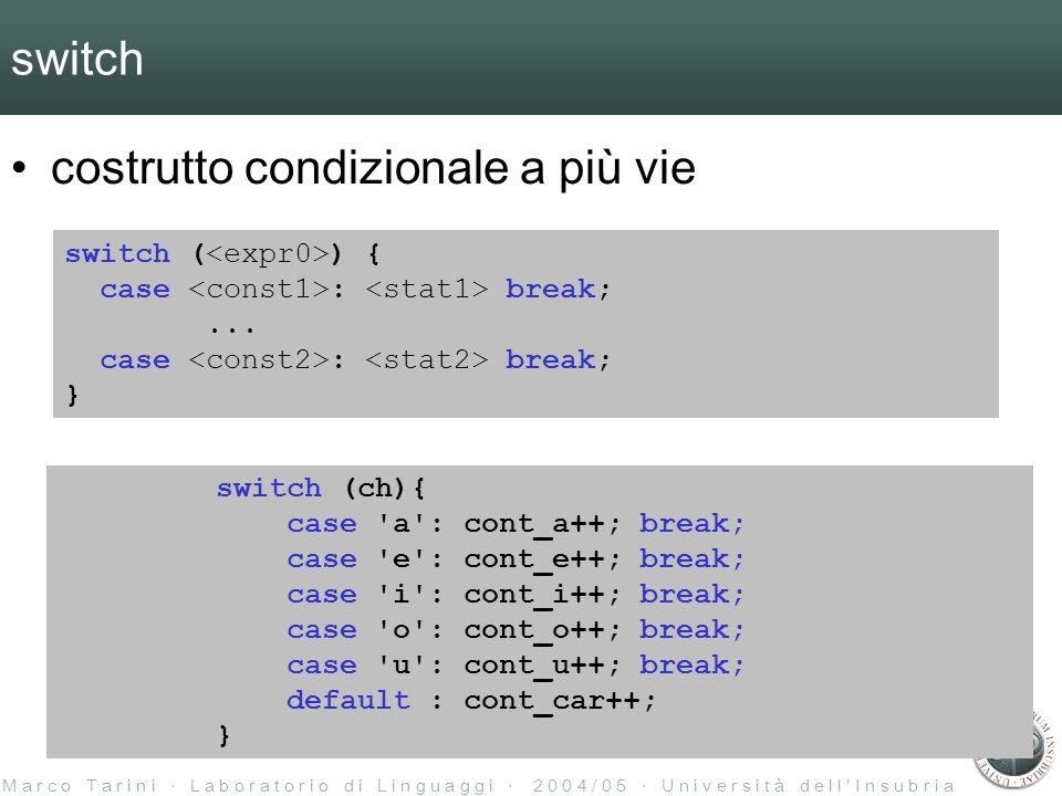 M a r c o T a r i n i L a b o r a t o r i o d i L i n g u a g g i 2 0 0 4 / 0 5 U n i v e r s i t à d e l l I n s u b r i a switch costrutto condizionale a più vie switch ( ) { case : break;...