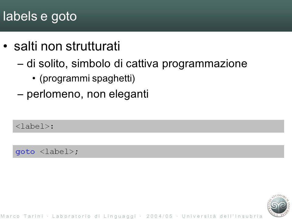 M a r c o T a r i n i L a b o r a t o r i o d i L i n g u a g g i 2 0 0 4 / 0 5 U n i v e r s i t à d e l l I n s u b r i a labels e goto salti non strutturati –di solito, simbolo di cattiva programmazione (programmi spaghetti) –perlomeno, non eleganti : goto ;