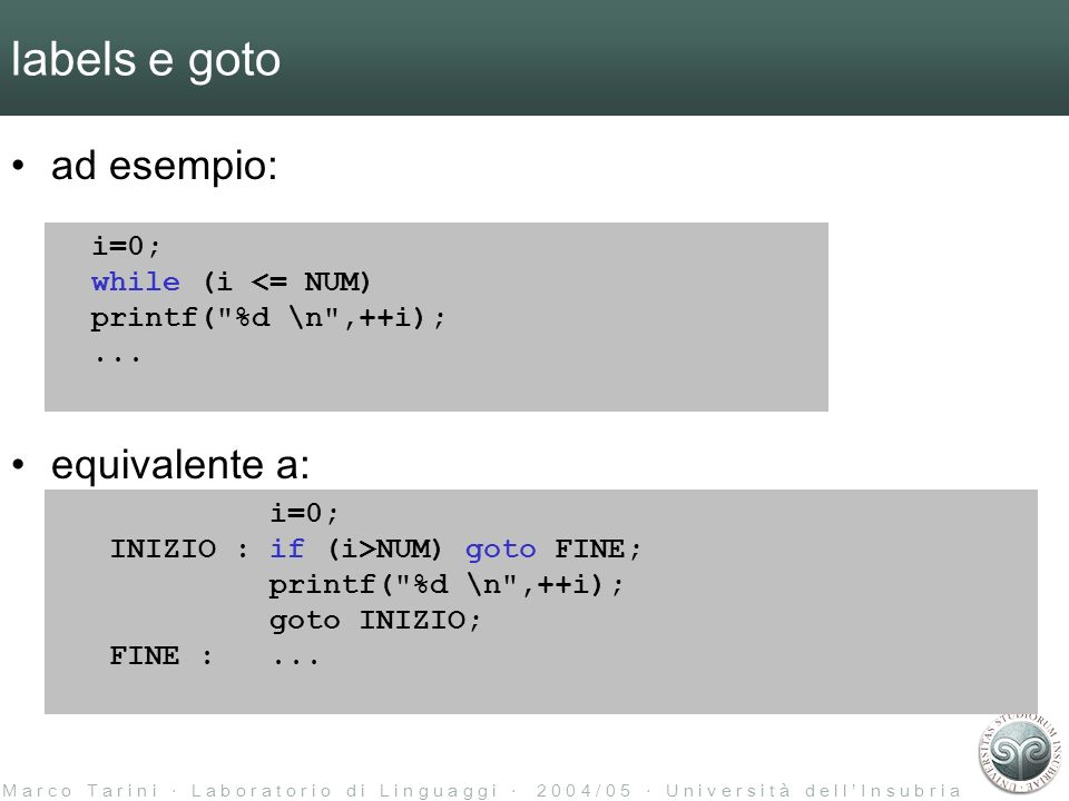 M a r c o T a r i n i L a b o r a t o r i o d i L i n g u a g g i 2 0 0 4 / 0 5 U n i v e r s i t à d e l l I n s u b r i a labels e goto ad esempio: equivalente a: i=0; while (i <= NUM) printf( %d \n ,++i);...