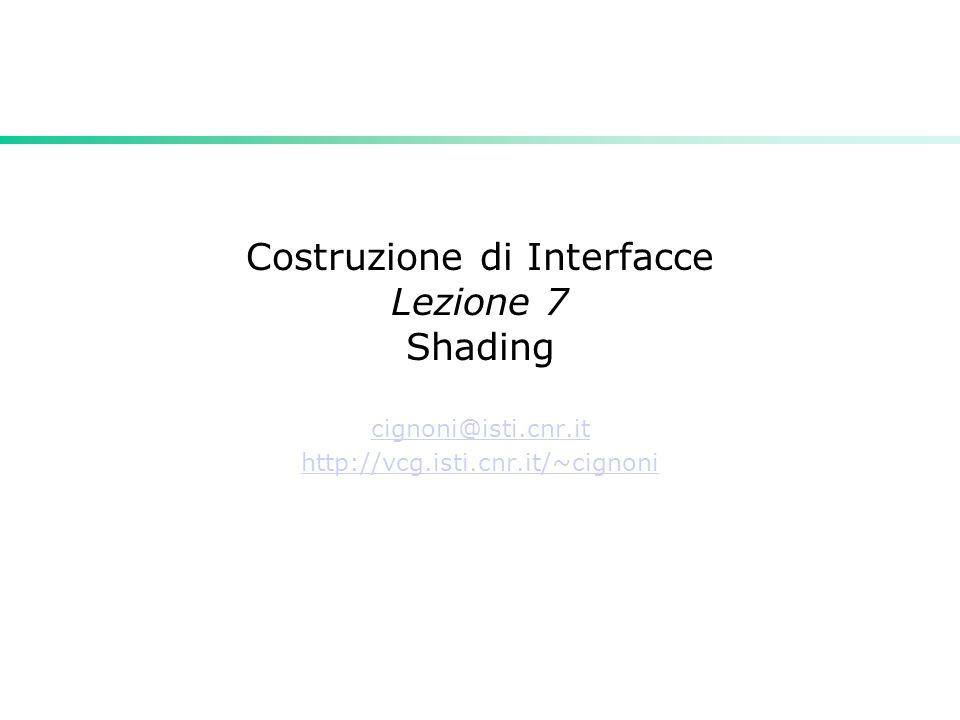 Costruzione di Interfacce Lezione 7 Shading cignoni@isti.cnr.it http://vcg.isti.cnr.it/~cignoni