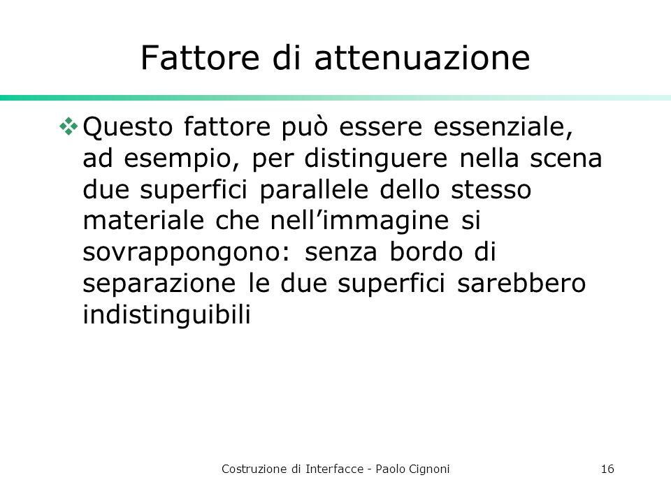 Costruzione di Interfacce - Paolo Cignoni16 Fattore di attenuazione Questo fattore può essere essenziale, ad esempio, per distinguere nella scena due