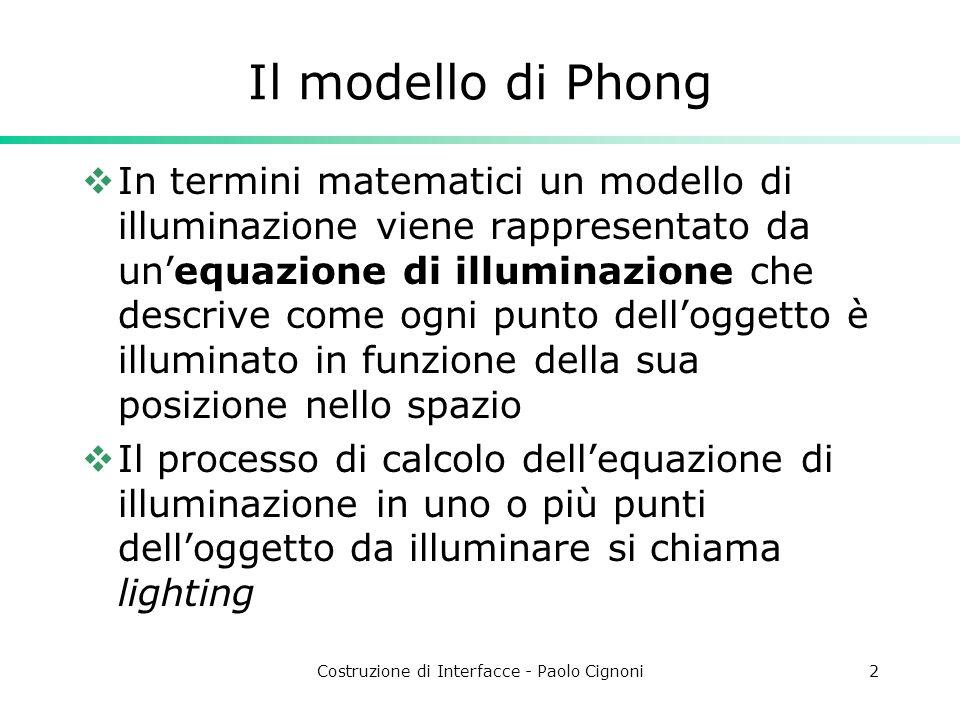 Costruzione di Interfacce - Paolo Cignoni2 Il modello di Phong In termini matematici un modello di illuminazione viene rappresentato da unequazione di