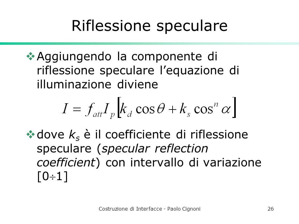 Costruzione di Interfacce - Paolo Cignoni26 Riflessione speculare Aggiungendo la componente di riflessione speculare lequazione di illuminazione divie