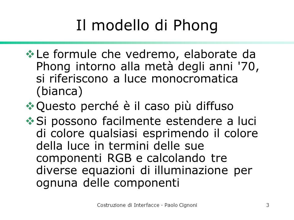 Costruzione di Interfacce - Paolo Cignoni3 Il modello di Phong Le formule che vedremo, elaborate da Phong intorno alla metà degli anni '70, si riferis