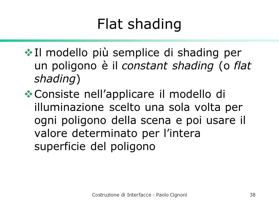 Costruzione di Interfacce - Paolo Cignoni38 Flat shading Il modello più semplice di shading per un poligono è il constant shading (o flat shading) Con