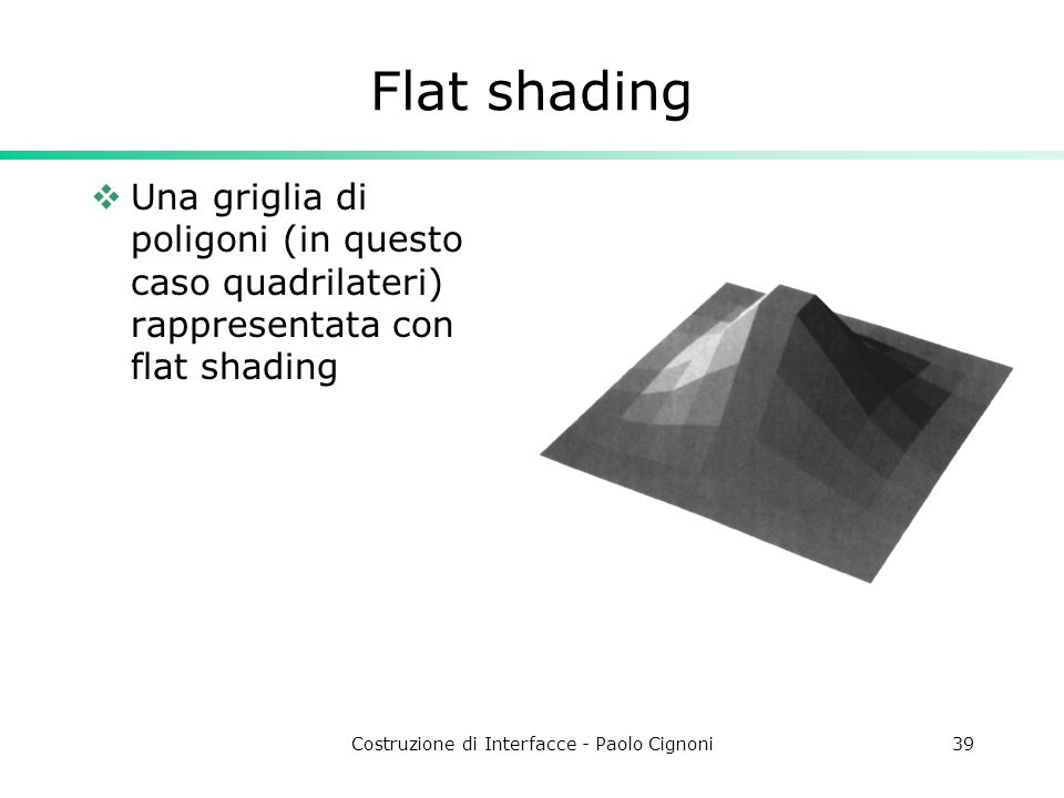Costruzione di Interfacce - Paolo Cignoni39 Flat shading Una griglia di poligoni (in questo caso quadrilateri) rappresentata con flat shading