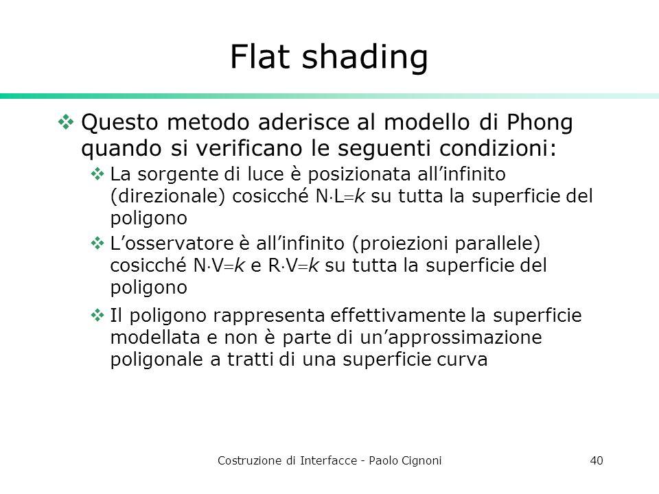 Costruzione di Interfacce - Paolo Cignoni40 Flat shading Questo metodo aderisce al modello di Phong quando si verificano le seguenti condizioni: La so