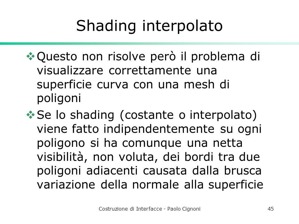 Costruzione di Interfacce - Paolo Cignoni45 Shading interpolato Questo non risolve però il problema di visualizzare correttamente una superficie curva