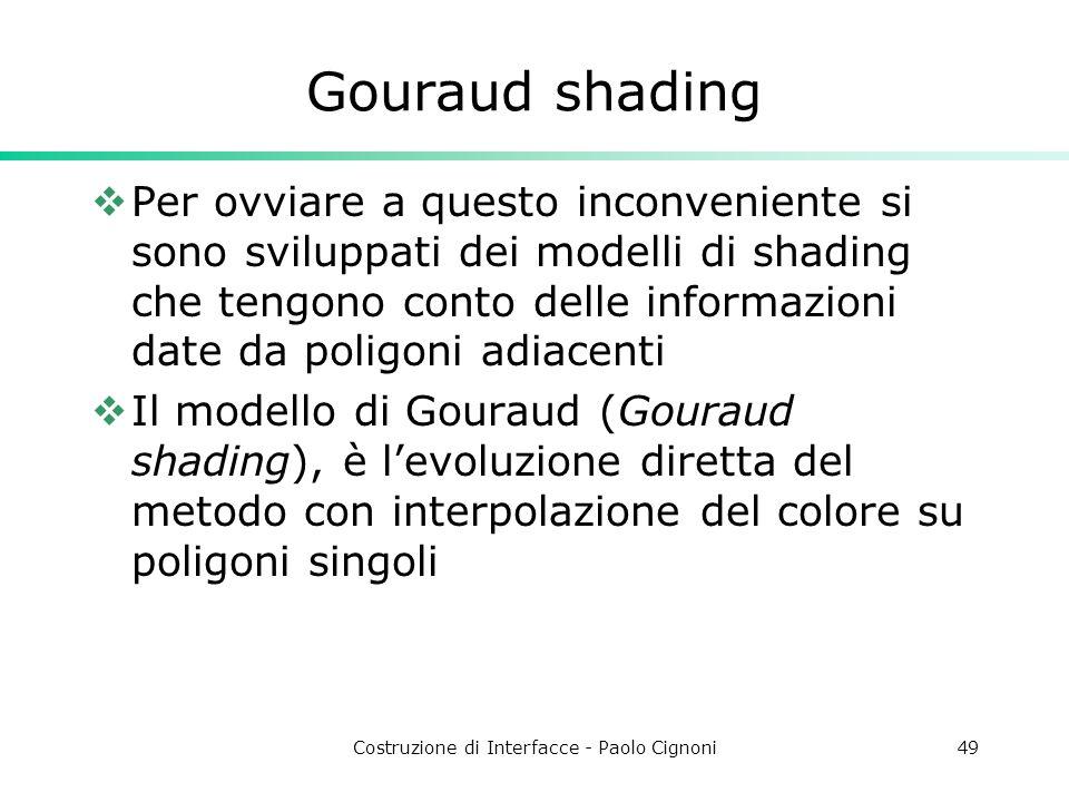 Costruzione di Interfacce - Paolo Cignoni49 Gouraud shading Per ovviare a questo inconveniente si sono sviluppati dei modelli di shading che tengono c