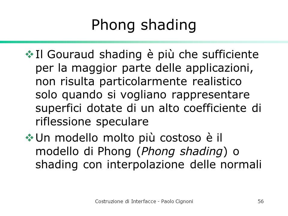 Costruzione di Interfacce - Paolo Cignoni56 Phong shading Il Gouraud shading è più che sufficiente per la maggior parte delle applicazioni, non risult