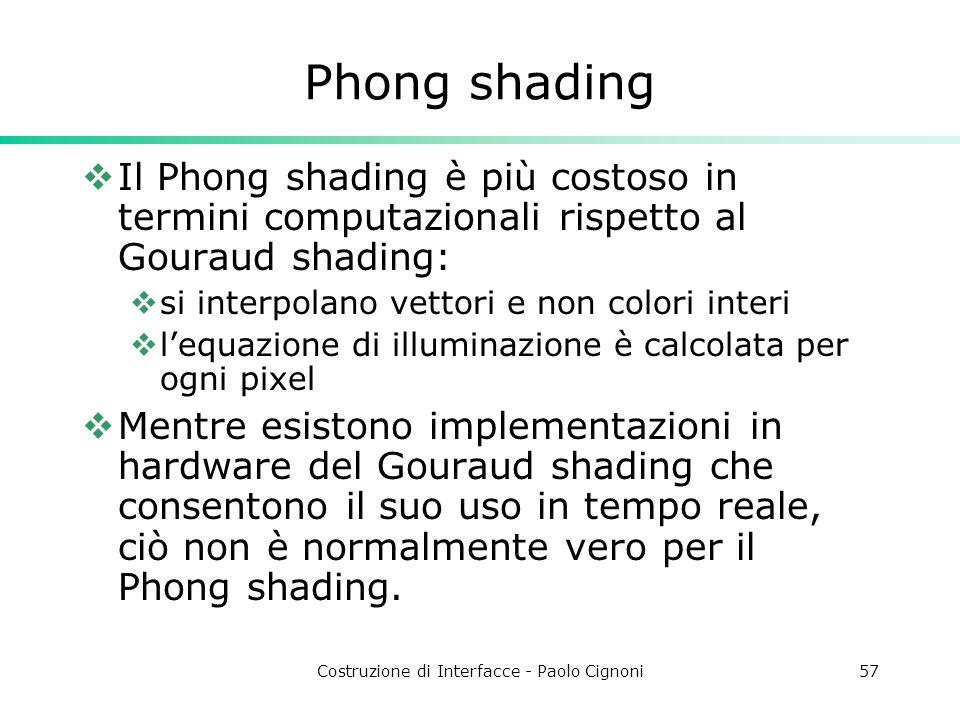 Costruzione di Interfacce - Paolo Cignoni57 Phong shading Il Phong shading è più costoso in termini computazionali rispetto al Gouraud shading: si int
