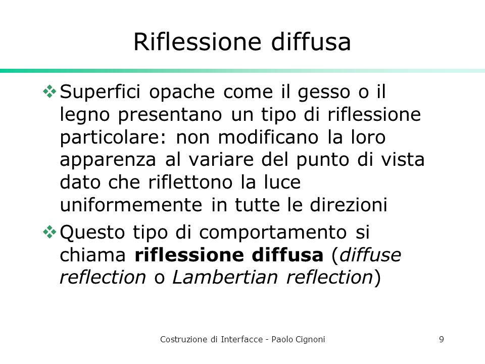 Costruzione di Interfacce - Paolo Cignoni9 Riflessione diffusa Superfici opache come il gesso o il legno presentano un tipo di riflessione particolare