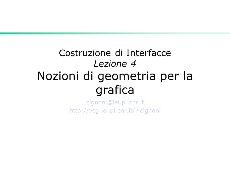 Costruzione di Interfacce Lezione 4 Nozioni di geometria per la grafica cignoni@iei.pi.cnr.it http://vcg.iei.pi.cnr.it/~cignoni