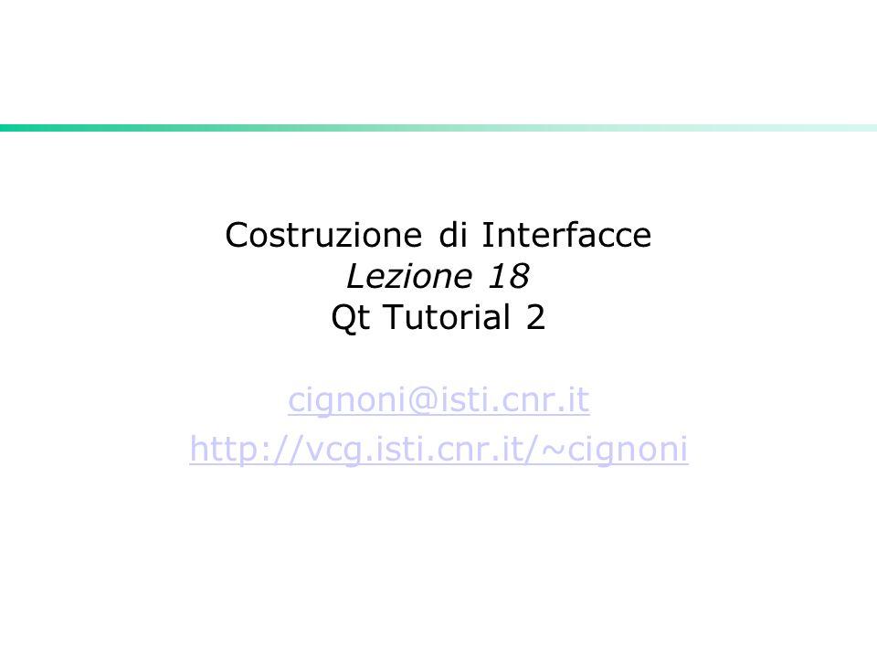 Costruzione di Interfacce Lezione 18 Qt Tutorial 2 cignoni@isti.cnr.it http://vcg.isti.cnr.it/~cignoni