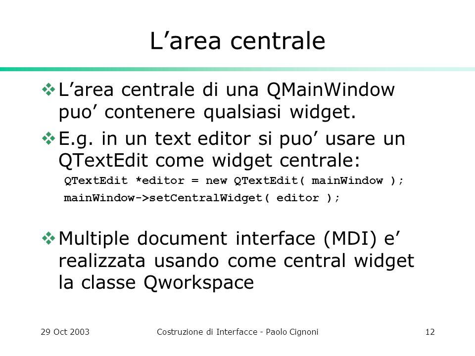 29 Oct 2003Costruzione di Interfacce - Paolo Cignoni12 Larea centrale Larea centrale di una QMainWindow puo contenere qualsiasi widget.