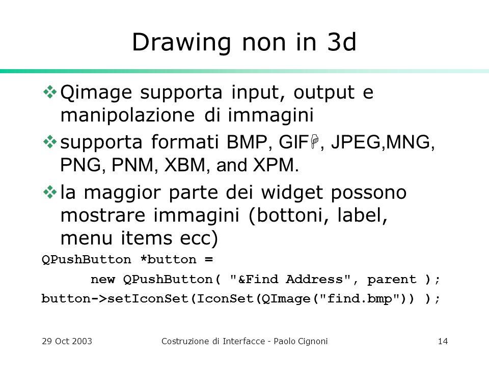 29 Oct 2003Costruzione di Interfacce - Paolo Cignoni14 Drawing non in 3d Qimage supporta input, output e manipolazione di immagini supporta formati BMP, GIFH, JPEG,MNG, PNG, PNM, XBM, and XPM.