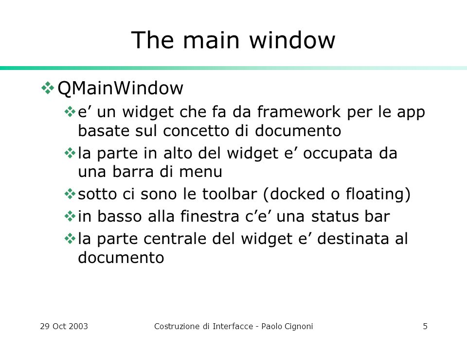 29 Oct 2003Costruzione di Interfacce - Paolo Cignoni5 The main window QMainWindow e un widget che fa da framework per le app basate sul concetto di documento la parte in alto del widget e occupata da una barra di menu sotto ci sono le toolbar (docked o floating) in basso alla finestra ce una status bar la parte centrale del widget e destinata al documento