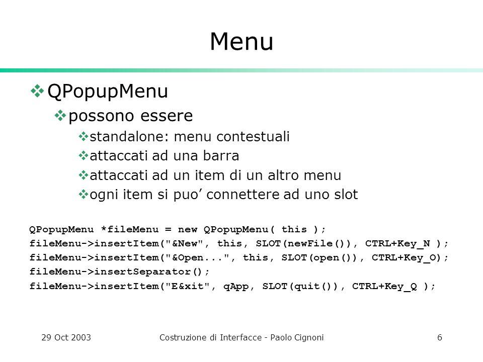 29 Oct 2003Costruzione di Interfacce - Paolo Cignoni7 Menu Bar QMenuBar implementa una generica barra dei menu a cui si attaccano i popupmenu appare dove vuole il SO nei mac in cima allo schermo win e linux in cima alla mainwindows QMenuBar *bar = new QMenuBar( this ); bar->insertItem( &File , fileMenu ); bar->insertItem( &Edit , editMenu ); bar->insertItem( &Help , helpMenu );