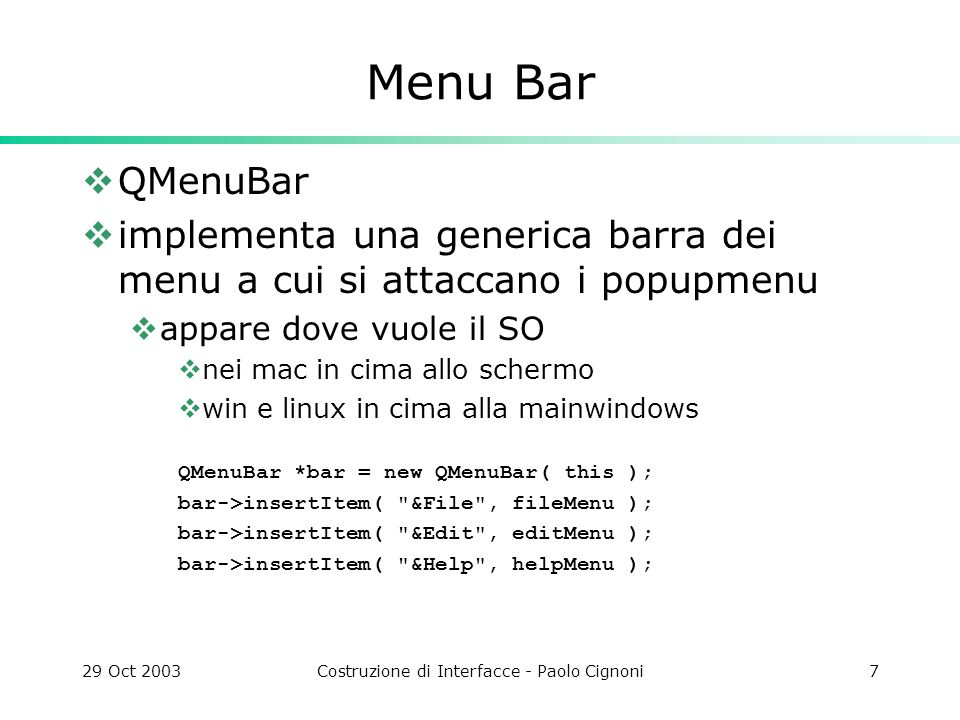29 Oct 2003Costruzione di Interfacce - Paolo Cignoni7 Menu Bar QMenuBar implementa una generica barra dei menu a cui si attaccano i popupmenu appare dove vuole il SO nei mac in cima allo schermo win e linux in cima alla mainwindows QMenuBar *bar = new QMenuBar( this ); bar->insertItem( &File , fileMenu ); bar->insertItem( &Edit , editMenu ); bar->insertItem( &Help , helpMenu );