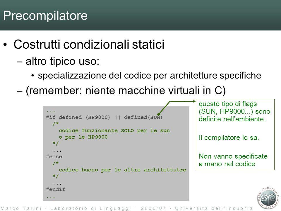 M a r c o T a r i n i L a b o r a t o r i o d i L i n g u a g g i 2 0 0 6 / 0 7 U n i v e r s i t à d e l l I n s u b r i a Precompilatore Costrutti condizionali statici –altro tipico uso: specializzazione del codice per architetture specifiche –(remember: niente macchine virtuali in C)...