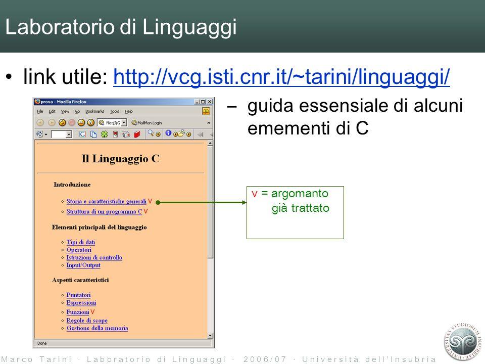 M a r c o T a r i n i L a b o r a t o r i o d i L i n g u a g g i 2 0 0 6 / 0 7 U n i v e r s i t à d e l l I n s u b r i a Laboratorio di Linguaggi link utile: http://vcg.isti.cnr.it/~tarini/linguaggi/http://vcg.isti.cnr.it/~tarini/linguaggi/ –guida essensiale di alcuni emementi di C v = argomanto già trattato