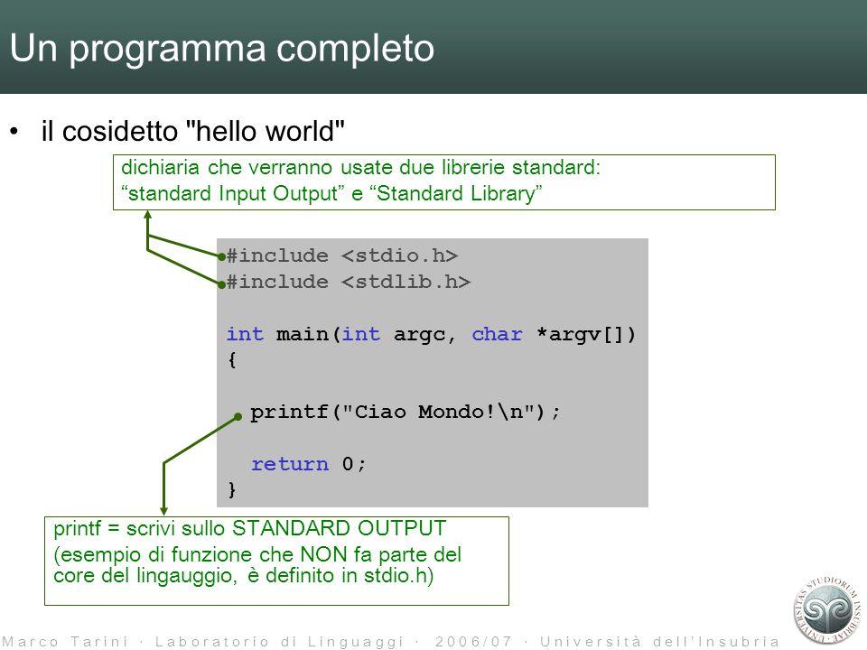 M a r c o T a r i n i L a b o r a t o r i o d i L i n g u a g g i 2 0 0 6 / 0 7 U n i v e r s i t à d e l l I n s u b r i a Un programma completo il cosidetto hello world #include int main(int argc, char *argv[]) { printf( Ciao Mondo!\n ); return 0; } printf = scrivi sullo STANDARD OUTPUT (esempio di funzione che NON fa parte del core del lingauggio, è definito in stdio.h) dichiaria che verranno usate due librerie standard: standard Input Output e Standard Library
