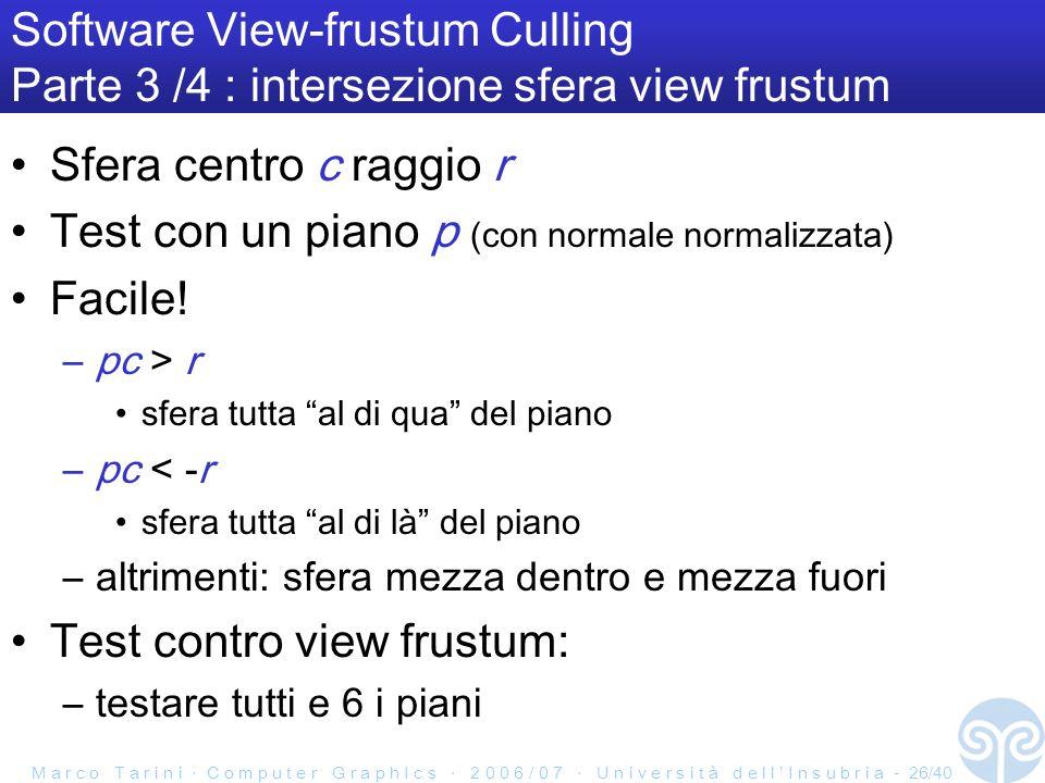 M a r c o T a r i n i C o m p u t e r G r a p h I c s 2 0 0 6 / 0 7 U n i v e r s i t à d e l l I n s u b r i a - 26/40 Software View-frustum Culling Parte 3 /4 : intersezione sfera view frustum Sfera centro c raggio r Test con un piano p (con normale normalizzata) Facile.