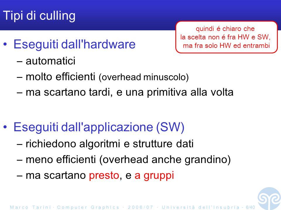 M a r c o T a r i n i C o m p u t e r G r a p h I c s 2 0 0 6 / 0 7 U n i v e r s i t à d e l l I n s u b r i a - 6/40 Tipi di culling Eseguiti dall hardware –automatici –molto efficienti (overhead minuscolo) –ma scartano tardi, e una primitiva alla volta Eseguiti dall applicazione (SW) –richiedono algoritmi e strutture dati –meno efficienti (overhead anche grandino) –ma scartano presto, e a gruppi quindi é chiaro che la scelta non é fra HW e SW, ma fra solo HW ed entrambi