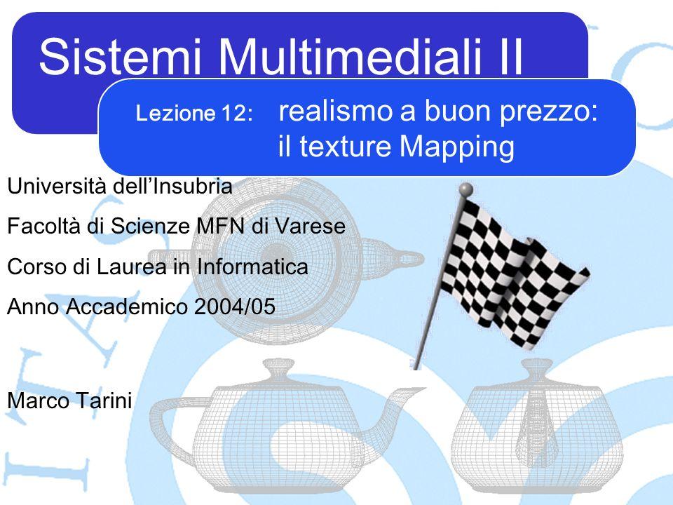 Sistemi Multimediali II Marco Tarini Università dellInsubria Facoltà di Scienze MFN di Varese Corso di Laurea in Informatica Anno Accademico 2004/05 Lezione 12: realismo a buon prezzo: il texture Mapping
