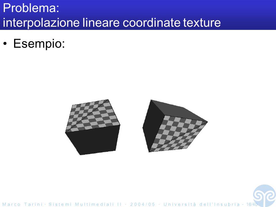 M a r c o T a r i n i S i s t e m i M u l t i m e d i a l i I I 2 0 0 4 / 0 5 U n i v e r s i t à d e l l I n s u b r i a - 16/40 Problema: interpolazione lineare coordinate texture Esempio: