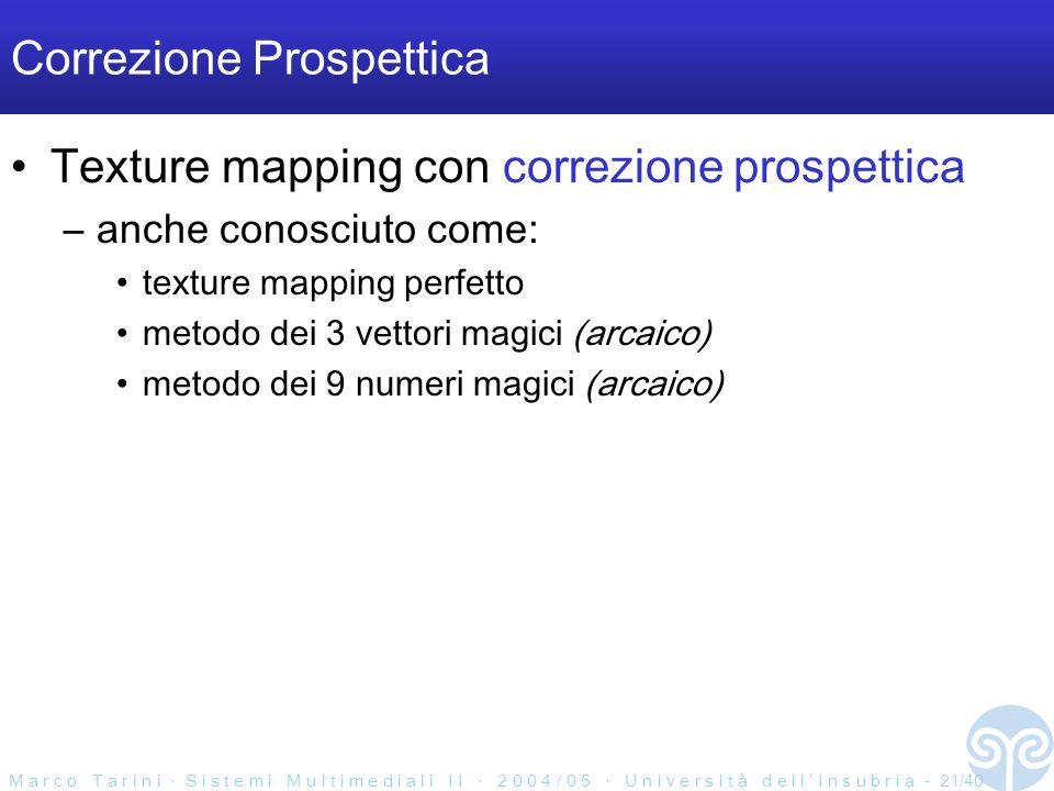 M a r c o T a r i n i S i s t e m i M u l t i m e d i a l i I I 2 0 0 4 / 0 5 U n i v e r s i t à d e l l I n s u b r i a - 21/40 Correzione Prospettica Texture mapping con correzione prospettica –anche conosciuto come: texture mapping perfetto metodo dei 3 vettori magici (arcaico) metodo dei 9 numeri magici (arcaico)