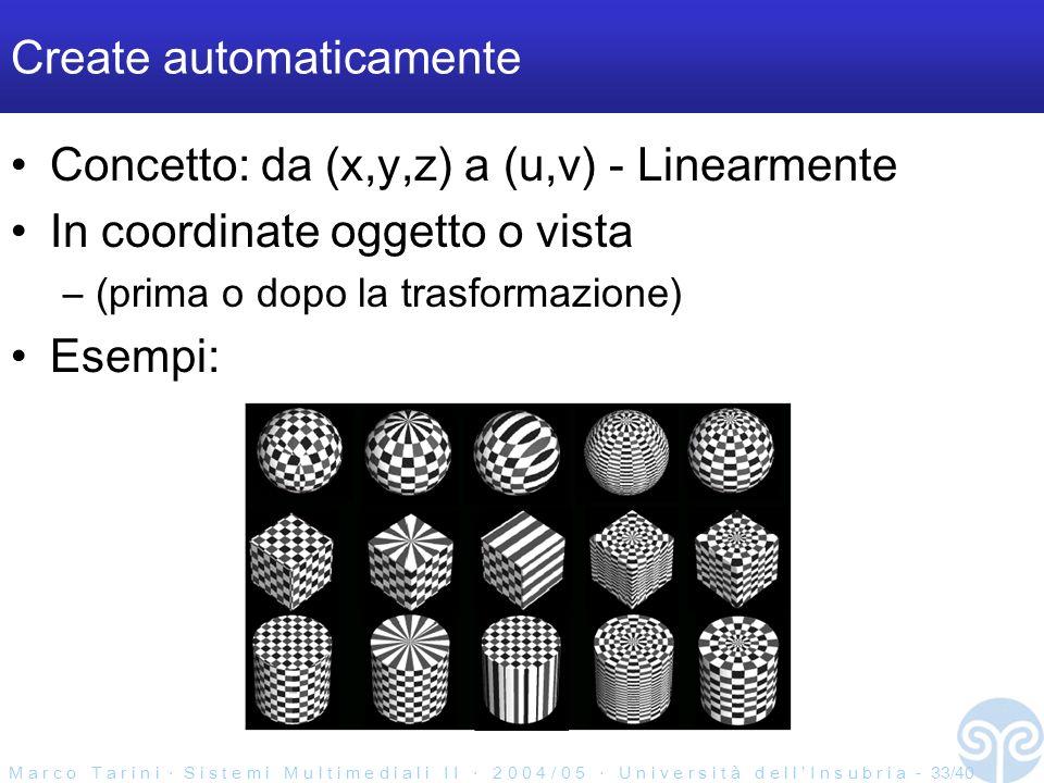 M a r c o T a r i n i S i s t e m i M u l t i m e d i a l i I I 2 0 0 4 / 0 5 U n i v e r s i t à d e l l I n s u b r i a - 33/40 Create automaticamente Concetto: da (x,y,z) a (u,v) - Linearmente In coordinate oggetto o vista –(prima o dopo la trasformazione) Esempi: