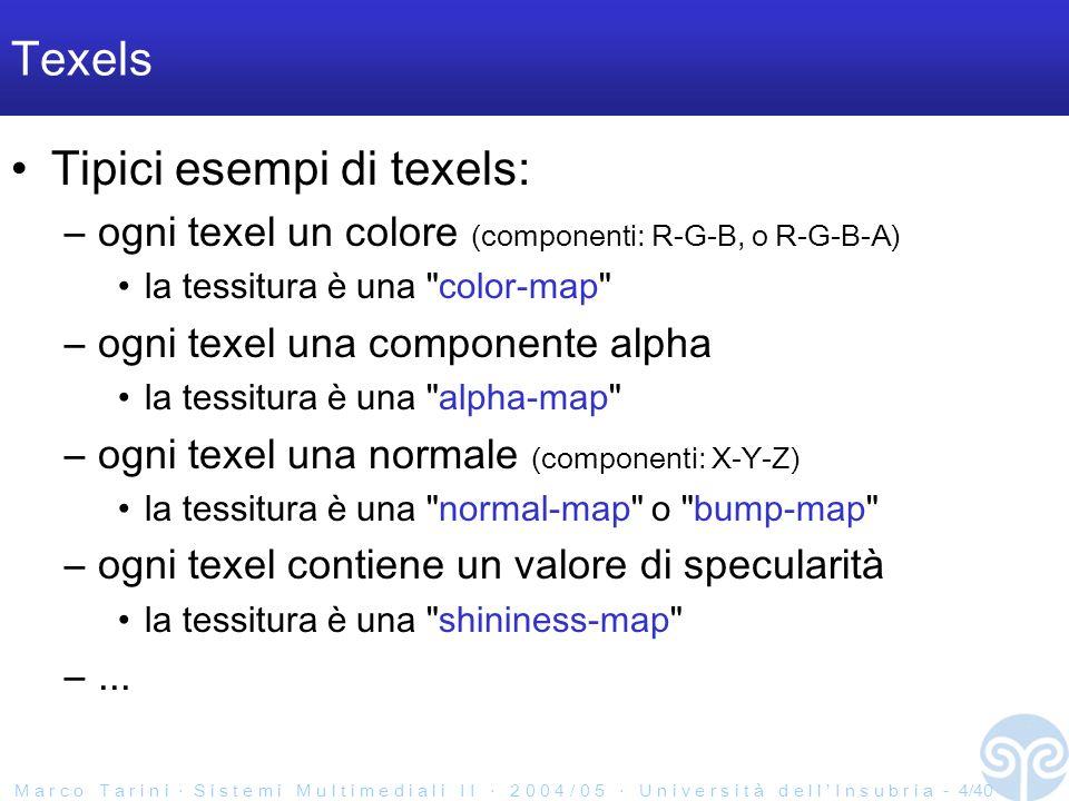 M a r c o T a r i n i S i s t e m i M u l t i m e d i a l i I I 2 0 0 4 / 0 5 U n i v e r s i t à d e l l I n s u b r i a - 4/40 Texels Tipici esempi di texels: –ogni texel un colore (componenti: R-G-B, o R-G-B-A) la tessitura è una color-map –ogni texel una componente alpha la tessitura è una alpha-map –ogni texel una normale (componenti: X-Y-Z) la tessitura è una normal-map o bump-map –ogni texel contiene un valore di specularità la tessitura è una shininess-map –...