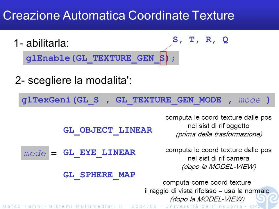 M a r c o T a r i n i S i s t e m i M u l t i m e d i a l i I I 2 0 0 4 / 0 5 U n i v e r s i t à d e l l I n s u b r i a - 42/40 Creazione Automatica Coordinate Texture glEnable(GL_TEXTURE_GEN_S); 1- abilitarla: 2- scegliere la modalita : glTexGeni(GL_S, GL_TEXTURE_GEN_MODE, mode ) S, T, R, Q mode = GL_OBJECT_LINEAR GL_EYE_LINEAR GL_SPHERE_MAP computa le coord texture dalle pos nel sist di rif oggetto (prima della trasformazione) computa le coord texture dalle pos nel sist di rif camera (dopo la MODEL-VIEW) computa come coord texture il raggio di vista rifelsso – usa la normale (dopo la MODEL-VIEW)