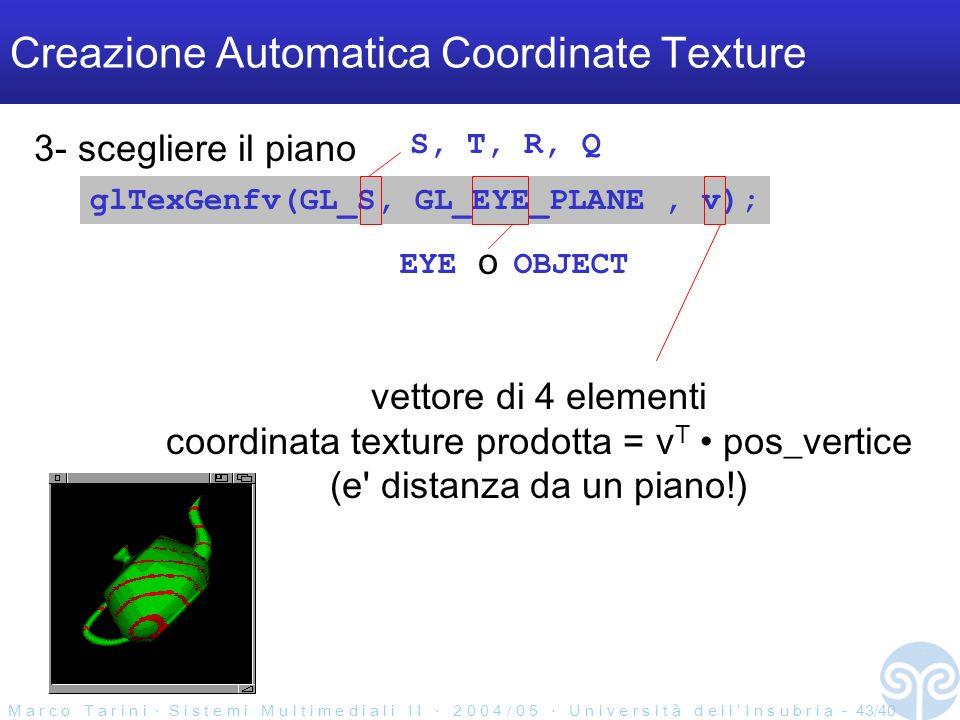 M a r c o T a r i n i S i s t e m i M u l t i m e d i a l i I I 2 0 0 4 / 0 5 U n i v e r s i t à d e l l I n s u b r i a - 43/40 Creazione Automatica Coordinate Texture glTexGenfv(GL_S, GL_EYE_PLANE, v); 3- scegliere il piano S, T, R, Q EYE OBJECT o vettore di 4 elementi coordinata texture prodotta = v T pos_vertice (e distanza da un piano!)