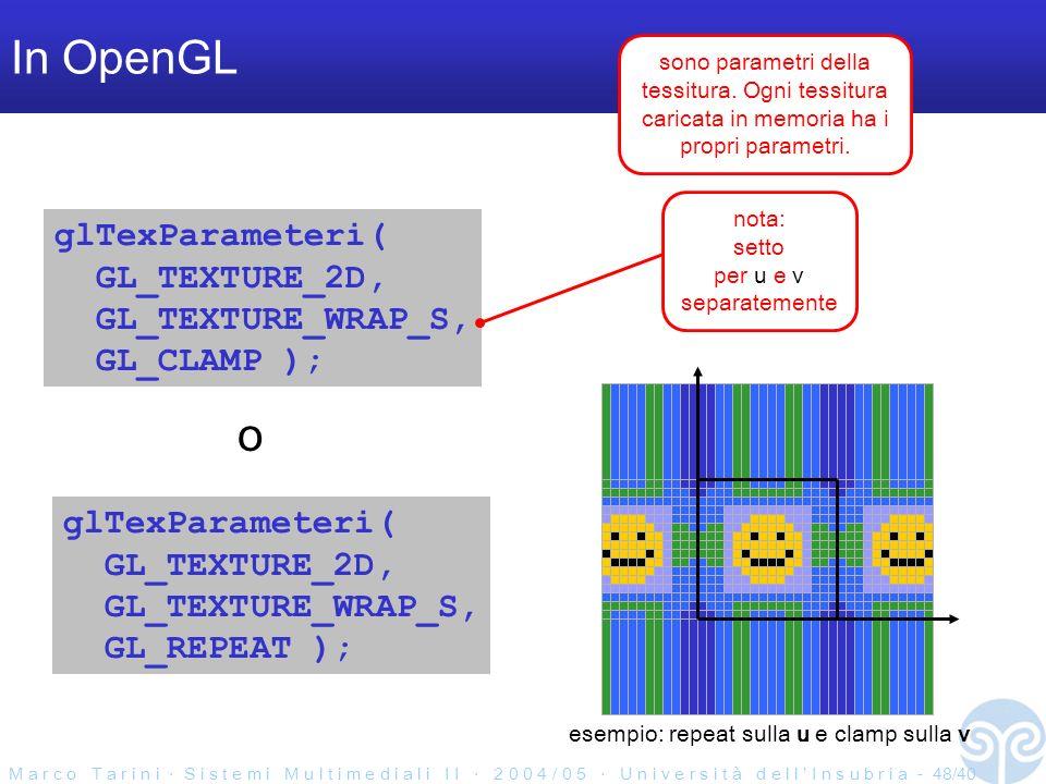 M a r c o T a r i n i S i s t e m i M u l t i m e d i a l i I I 2 0 0 4 / 0 5 U n i v e r s i t à d e l l I n s u b r i a - 48/40 In OpenGL glTexParameteri( GL_TEXTURE_2D, GL_TEXTURE_WRAP_S, GL_CLAMP ); glTexParameteri( GL_TEXTURE_2D, GL_TEXTURE_WRAP_S, GL_REPEAT ); o nota: setto per u e v separatemente sono parametri della tessitura.