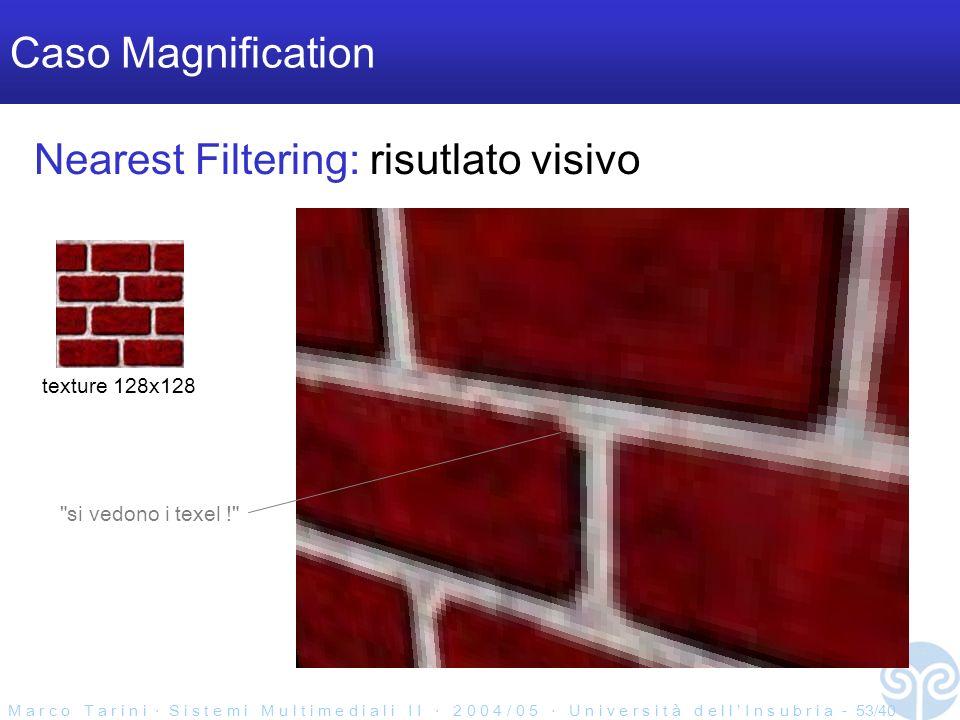 M a r c o T a r i n i S i s t e m i M u l t i m e d i a l i I I 2 0 0 4 / 0 5 U n i v e r s i t à d e l l I n s u b r i a - 53/40 Caso Magnification texture 128x128 Nearest Filtering: risutlato visivo si vedono i texel !
