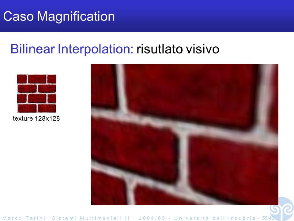 M a r c o T a r i n i S i s t e m i M u l t i m e d i a l i I I 2 0 0 4 / 0 5 U n i v e r s i t à d e l l I n s u b r i a - 55/40 Caso Magnification texture 128x128 Bilinear Interpolation: risutlato visivo