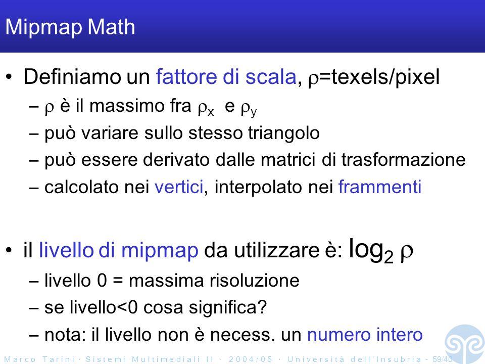 M a r c o T a r i n i S i s t e m i M u l t i m e d i a l i I I 2 0 0 4 / 0 5 U n i v e r s i t à d e l l I n s u b r i a - 59/40 Mipmap Math Definiamo un fattore di scala, =texels/pixel – è il massimo fra x e y –può variare sullo stesso triangolo –può essere derivato dalle matrici di trasformazione –calcolato nei vertici, interpolato nei frammenti il livello di mipmap da utilizzare è: log 2 –livello 0 = massima risoluzione –se livello<0 cosa significa.