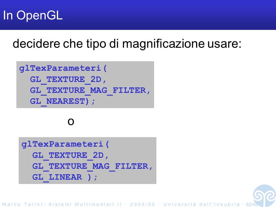 M a r c o T a r i n i S i s t e m i M u l t i m e d i a l i I I 2 0 0 4 / 0 5 U n i v e r s i t à d e l l I n s u b r i a - 62/40 In OpenGL glTexParameteri( GL_TEXTURE_2D, GL_TEXTURE_MAG_FILTER, GL_NEAREST); glTexParameteri( GL_TEXTURE_2D, GL_TEXTURE_MAG_FILTER, GL_LINEAR ); o decidere che tipo di magnificazione usare: