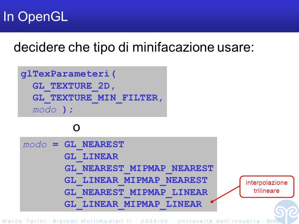 M a r c o T a r i n i S i s t e m i M u l t i m e d i a l i I I 2 0 0 4 / 0 5 U n i v e r s i t à d e l l I n s u b r i a - 63/40 In OpenGL glTexParameteri( GL_TEXTURE_2D, GL_TEXTURE_MIN_FILTER, modo ); modo = GL_NEAREST GL_LINEAR GL_NEAREST_MIPMAP_NEAREST GL_LINEAR_MIPMAP_NEAREST GL_NEAREST_MIPMAP_LINEAR GL_LINEAR_MIPMAP_LINEAR o decidere che tipo di minifacazione usare: interpolazione trilineare