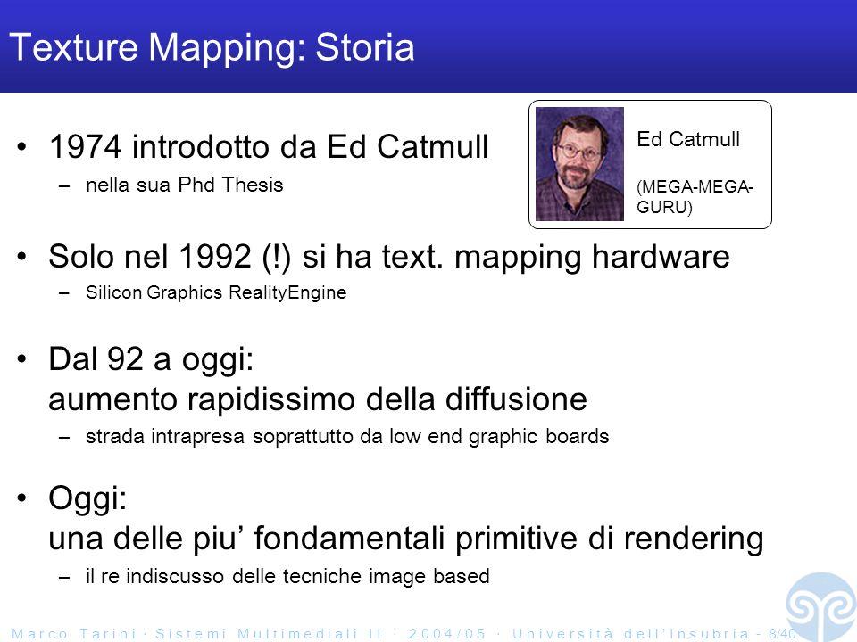 M a r c o T a r i n i S i s t e m i M u l t i m e d i a l i I I 2 0 0 4 / 0 5 U n i v e r s i t à d e l l I n s u b r i a - 8/40 Texture Mapping: Storia 1974 introdotto da Ed Catmull –nella sua Phd Thesis Solo nel 1992 (!) si ha text.