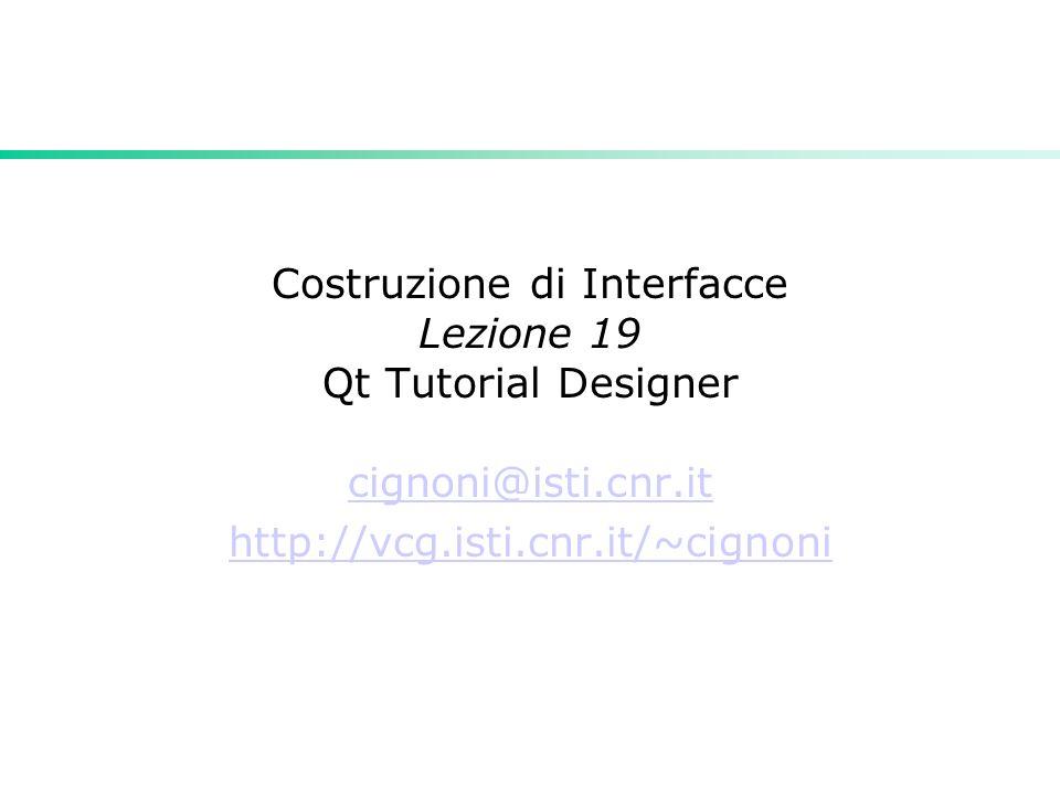 Costruzione di Interfacce Lezione 19 Qt Tutorial Designer cignoni@isti.cnr.it http://vcg.isti.cnr.it/~cignoni