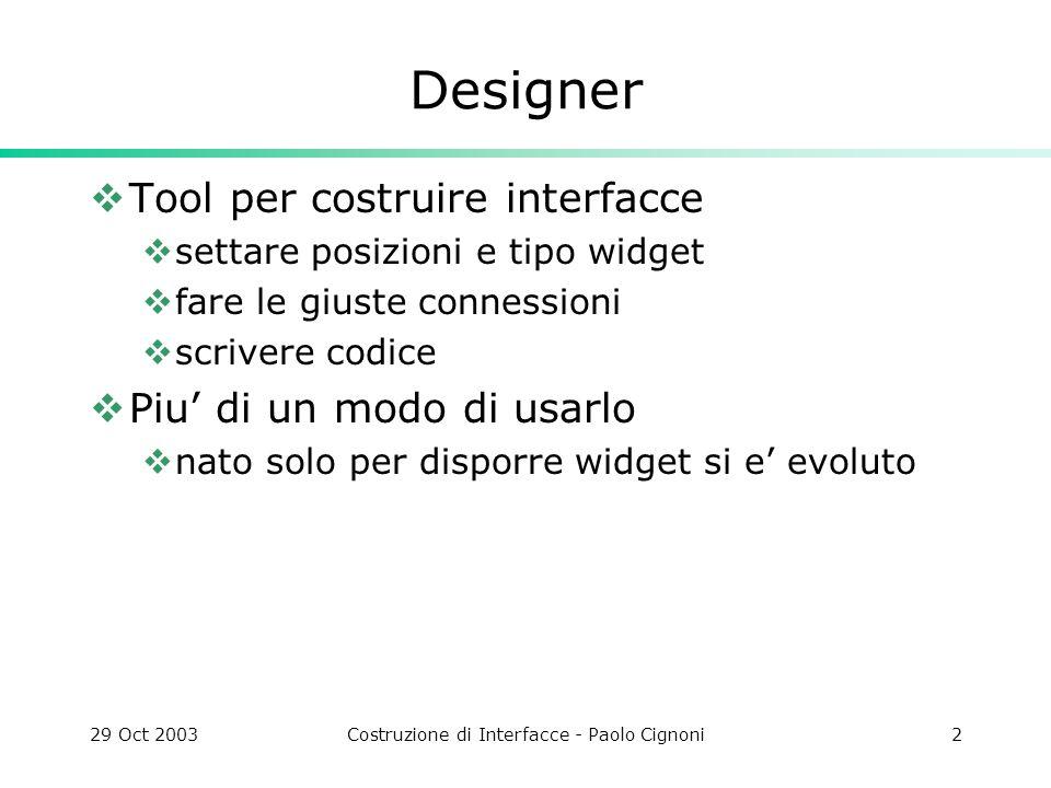 29 Oct 2003Costruzione di Interfacce - Paolo Cignoni2 Designer Tool per costruire interfacce settare posizioni e tipo widget fare le giuste connessioni scrivere codice Piu di un modo di usarlo nato solo per disporre widget si e evoluto