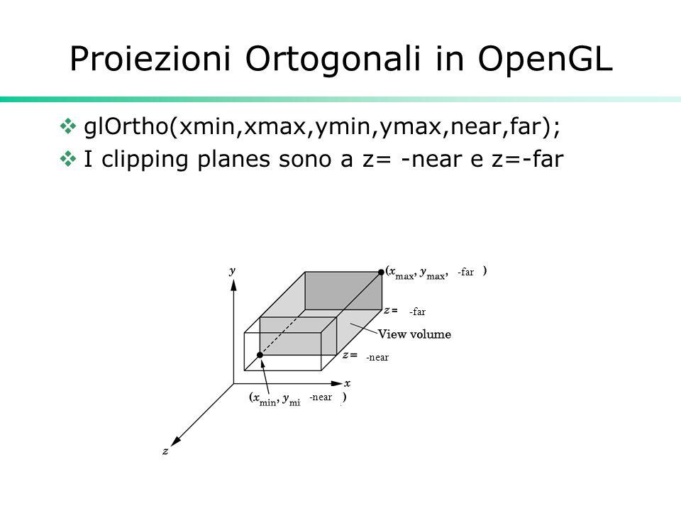 Proiezioni Ortogonali in OpenGL glOrtho(xmin,xmax,ymin,ymax,near,far); I clipping planes sono a z= -near e z=-far -far -near -far