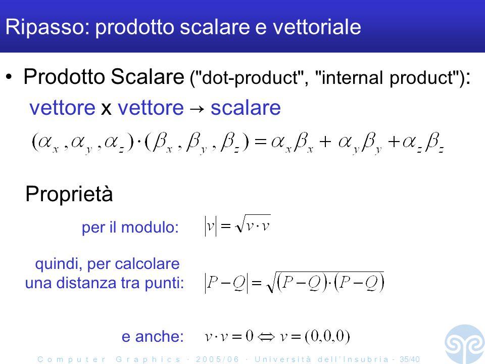 C o m p u t e r G r a p h i c s 2 0 0 5 / 0 6 U n i v e r s i t à d e l l I n s u b r i a - 35/40 Ripasso: prodotto scalare e vettoriale Prodotto Scalare ( dot-product , internal product ) : vettore x vettore scalare e anche: quindi, per calcolare una distanza tra punti: per il modulo: Proprietà
